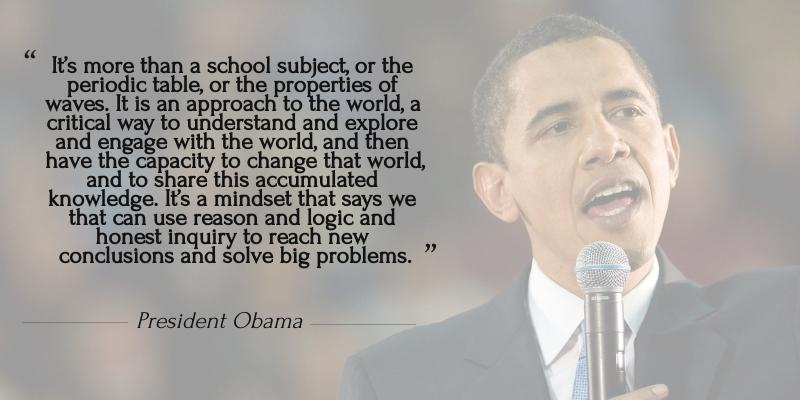 """This is a quote made by <mark>President Obama</mark> during the Fifth White House Science Fair. It says, """"It's more than a school subject, or the periodic table, or the properties of waves. It is an approach to the world, a critical way to understand and explore and engage with the world, and then have the capacity to change that world, and to share this accumulated knowledge. It's a mindset that says we that can use reason and logic and honest inquiry to reach new conclusions and solve big problems."""