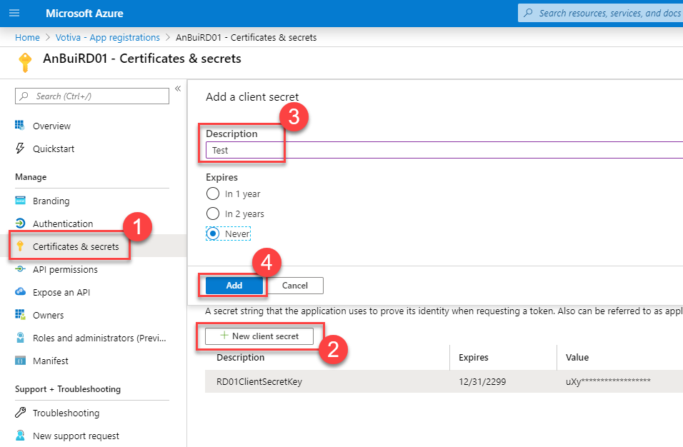 "Microsoft Azure  Home > Votiva - App registrations > An3uiRD01 - Certificates & secrets  AnBuiRD01 - Certificates & secrets  p Search resources, serrices, and docs  Search (Ctrl  Overview  Quickstart  Manage  Branding  Authentication  Certificates & secrets  -+ API permissions  O Expose an API  Owners  Roles end administrators (Previ...  Manifest  Support + Troubleshooting  Troubleshooting  a New support request  Add a client secret  Description  Test  Expires  O In 1 year  O In 2 years  • Never:  Cancel  A secret string that the application uses to prove its identity when requesting a token. Also can be referred to es appl  New client secret  Description  RD01CIientsecretKey  Expires  12/31/22""  Value"