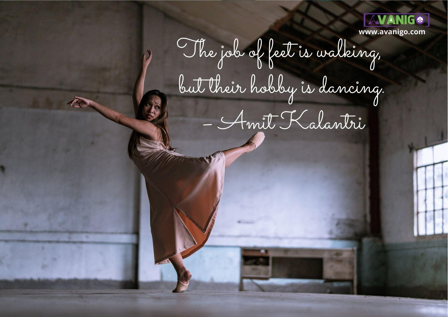 The job of feet's is walking, but their hobby is dancing.