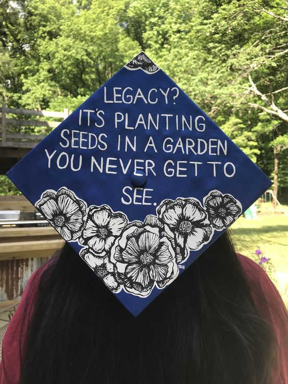 """A graduation cap that reads """"Legacy? It's planting seeds in a garden you never get to see."""""""