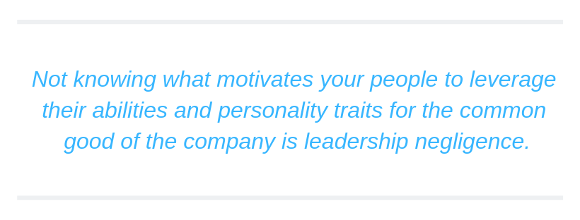 Not knowing what motivates your people to leverage their abilities and personality traits for the common good of the company is leadership negligence.