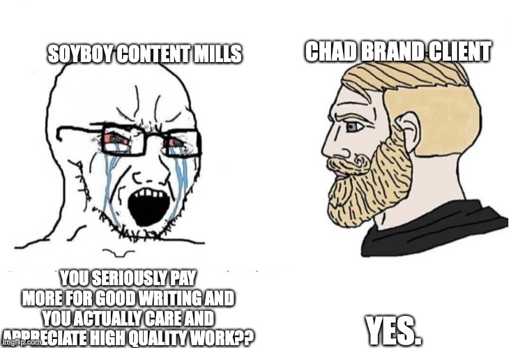 A meme: Soyboy content mills says You seriously pay more for good writing and you actually care and appreciate high quality work? Chad brand client says yes