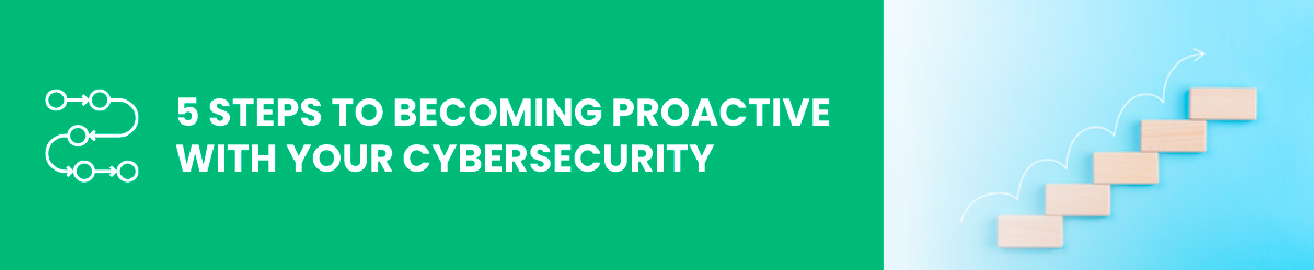 5 Steps to Becoming Proactive with Your Cybersecurity