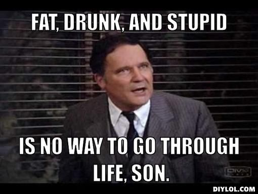 Fat Drunk and Stupid.jpg