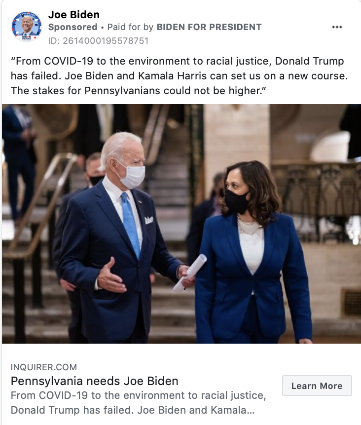 """An ad by Joe Biden. The ad includes a photograph of Joe Biden talking to Kamala Harris with the following text """"From COVID-19 to the environment to racial justice, Donald Trump has failed. Joe Biden and Kamala Harris can set us on a new course. The stakes for Pennsylvanians could not be higher."""" Below the image is the caption:""""Pennsylvania needs Joe Biden. From COVID-19 to the environment to racial justice, Donald Trump has failed. Joe Biden and Kamala Harris can set us..."""" with a link to INQUIRER.COM."""