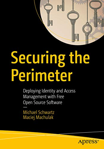 Securing the Perimeter: Deploying Identity and Access Management with Free Open Source Software by [Michael Schwartz, Maciej Machulak]