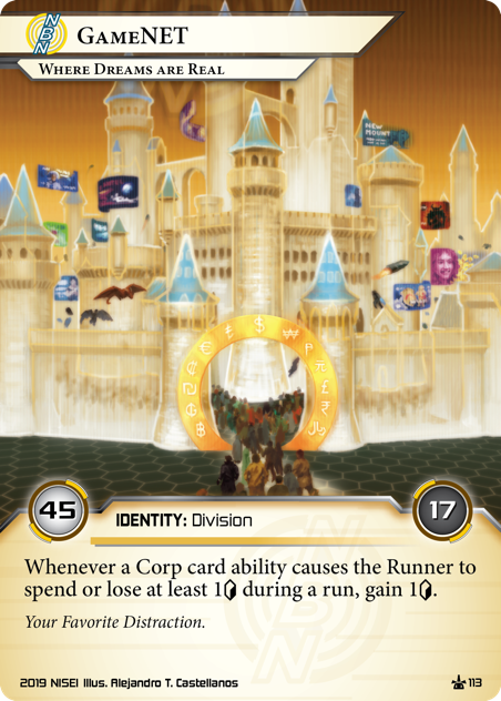 GameNET: Where Dreams Are Real  IDENTITY: Division 45/17 Whenever a Corp card ability causes the Runner to spend or lose at least 1[credit] during a run, gain 1[credit]. Your Favorite Distraction. Illus. Alejandro T. Castellanos