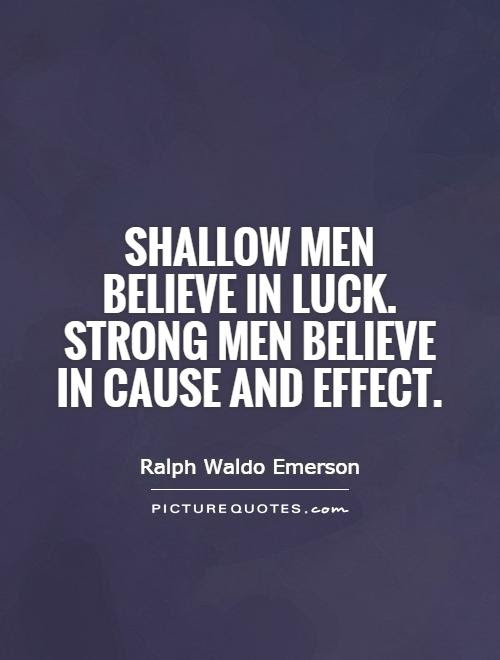 Shallow Men Believe In Luck Strong Men Believe In Cause And