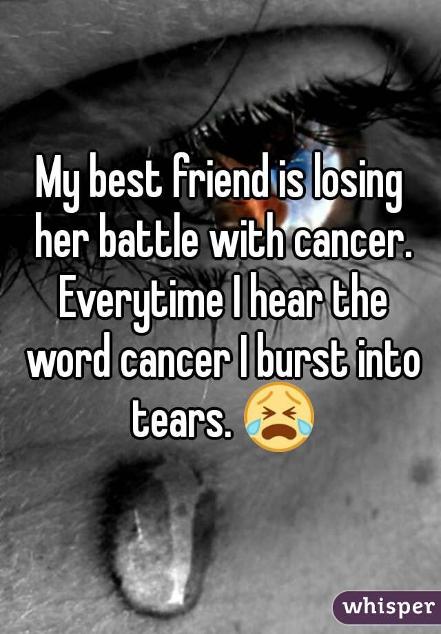 My Best Friend Is Losing Her Battle With Cancer Everytime I Hear