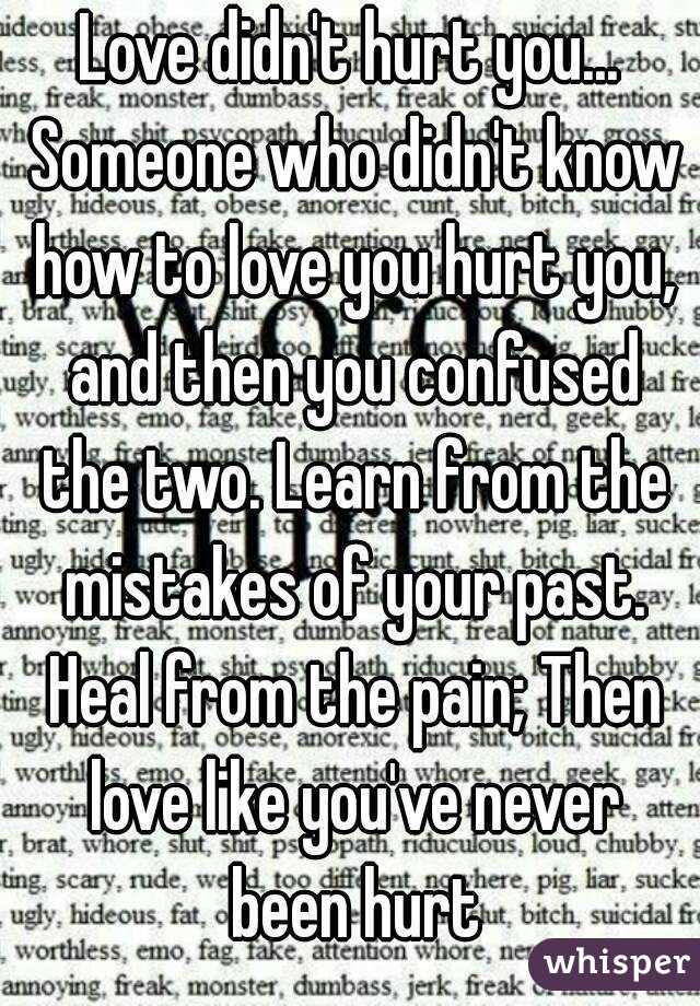 Love Didnt Hurt You Someone Who Didnt Know How To Love You Hurt