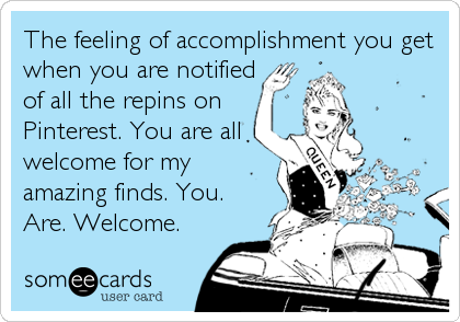 Funny Confession Ecard: The feeling of accomplishment you get when you are notified of all the repins on Pinterest. You are all welcome for my amazing finds. You. Are. Welcome.