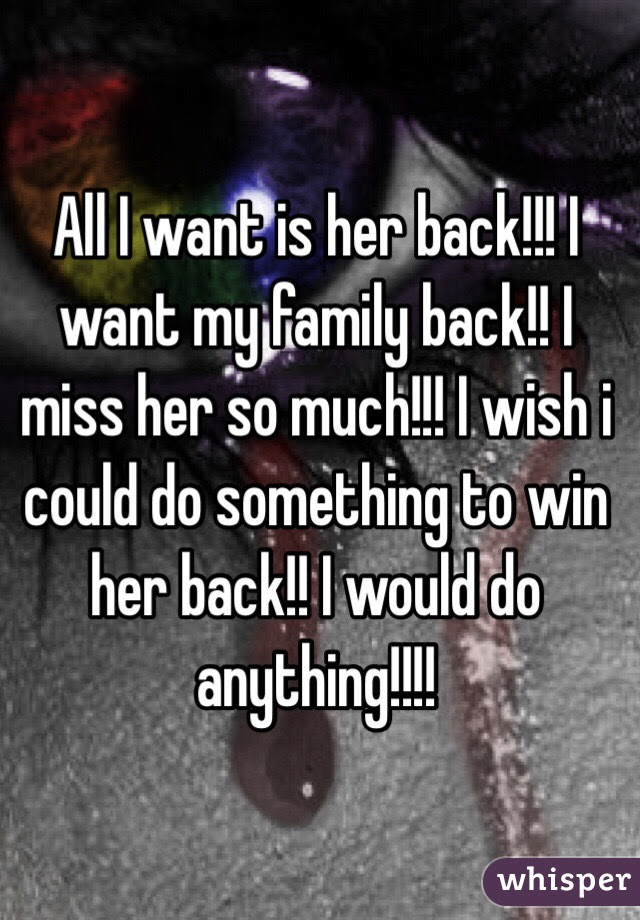 All I Want Is Her Back I Want My Family Back I Miss Her