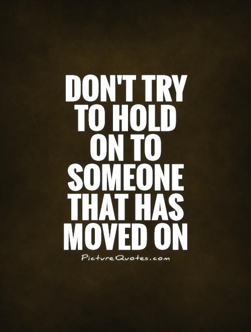 Dont Try To Hold On To Someone That Has Moved On Picture Quotes
