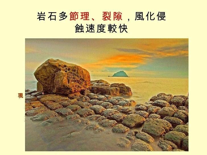 岩石多 節理、裂隙 ,風化侵蝕速度較快 宜蘭北關豆腐岩 節理是岩石的天然破裂面,常平行成群出現