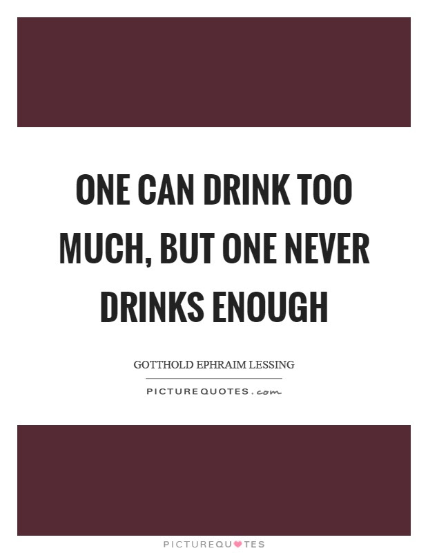 One Can Drink Too Much But One Never Drinks Enough Picture Quotes