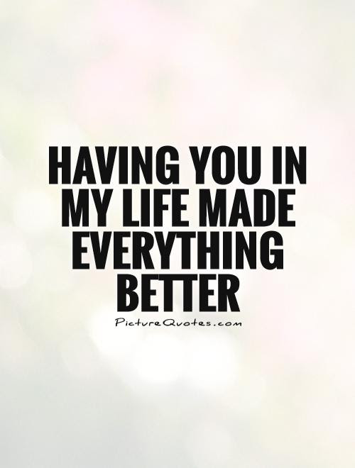 Having You In My Life Made Everything Better Picture Quotes