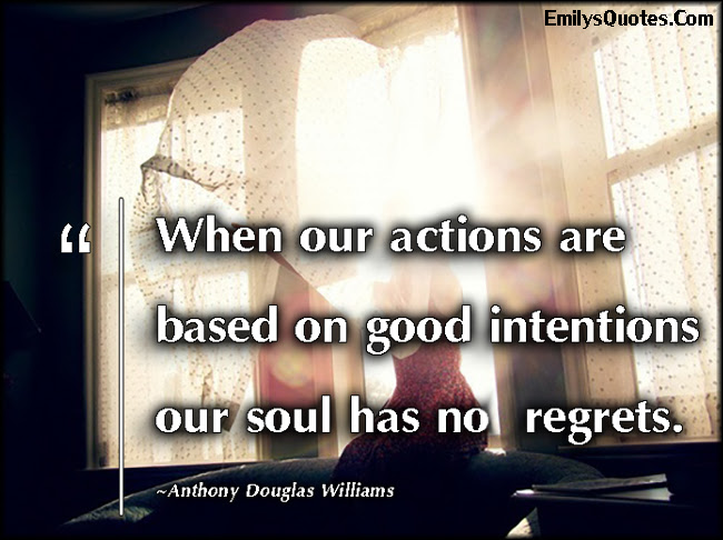 When Our Actions Are Based On Good Intentions Our Soul Has No