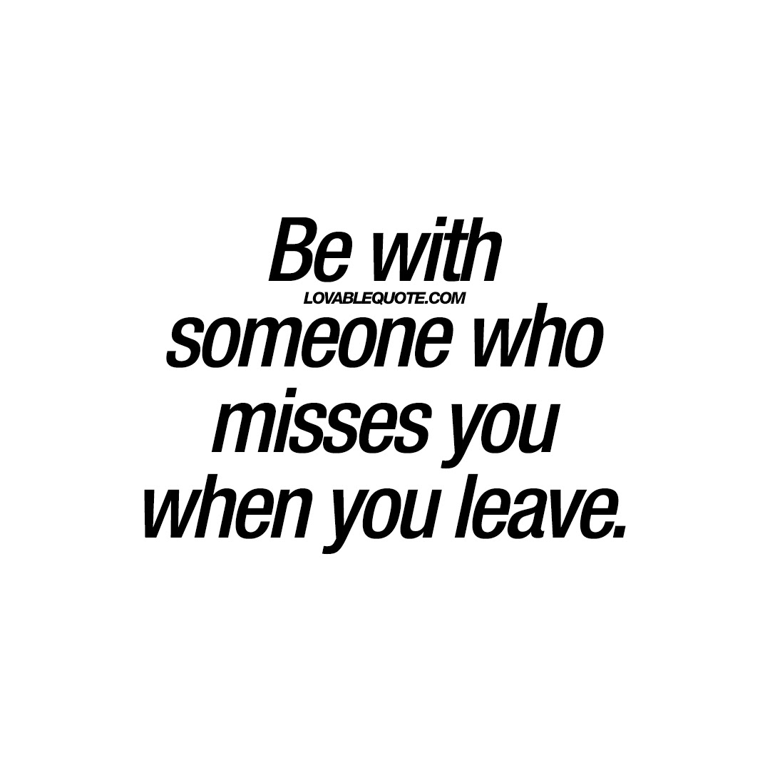 Be With Someone Who Misses You When You Leave Relationship Quotes