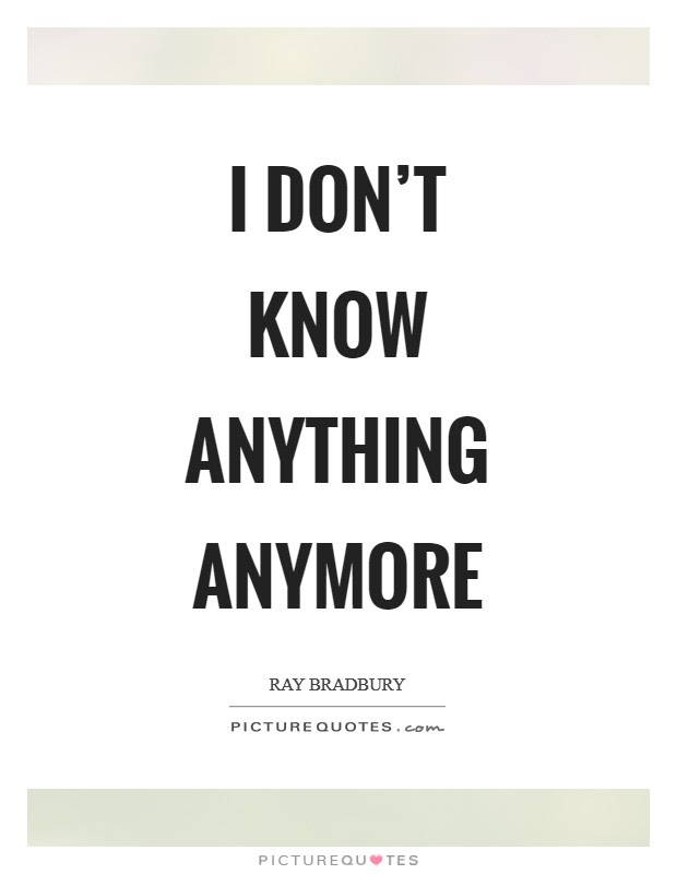 I Dont Know Anything Anymore Picture Quotes