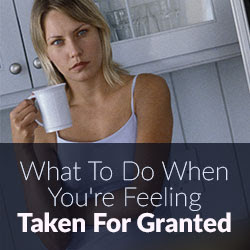 What To Do When Youre Feeling Taken For Granted