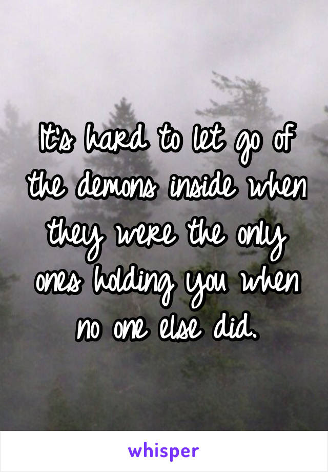 Its Hard To Let Go Of The Demons Inside When They Were The Only