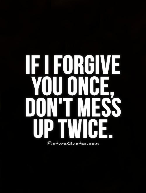 If I Forgive You Once Dont Mess Up Twice Picture Quotes
