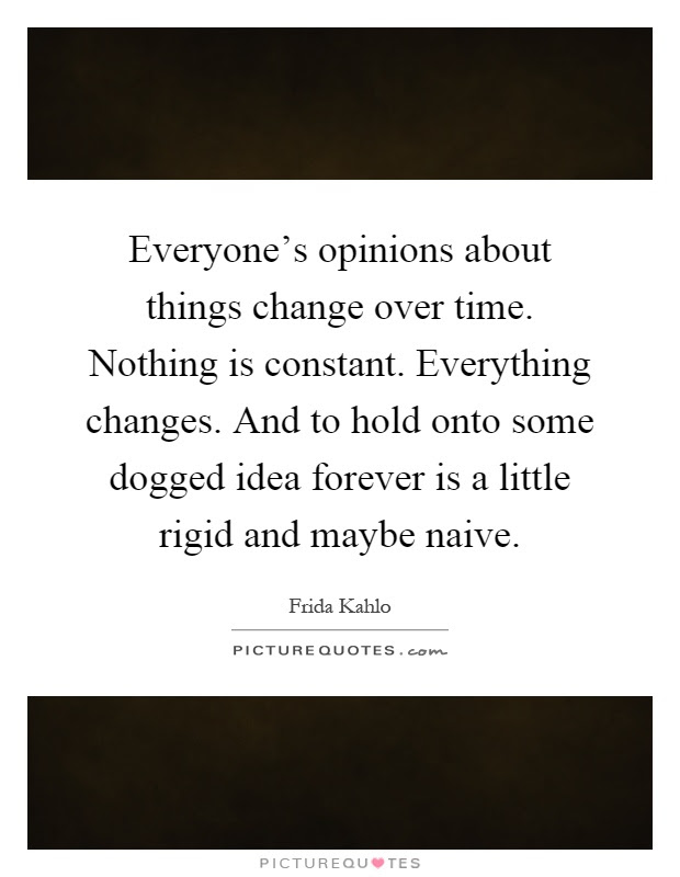 Everyones Opinions About Things Change Over Time Nothing Is