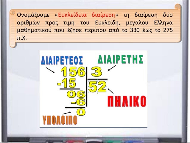 Ονομάζουμε «Ευκλείδεια διαίρεση» τη διαίρεση δύο αριθμών προς τιμή του Ευκλείδη, μεγάλου Έλληνα μαθηματικού που έζησε περί...