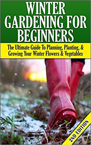 Winter Gardening for Beginners 2nd Edition: The Ultimate Guide to Planning, Planting & Growing Your Winter Flowers and Vegetables (Companion Gardening, ... Gardening, Gardening, Raised Bed Gardening)