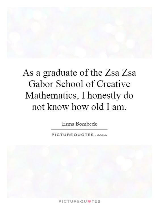 As A Graduate Of The Zsa Zsa Gabor School Of Creative Picture