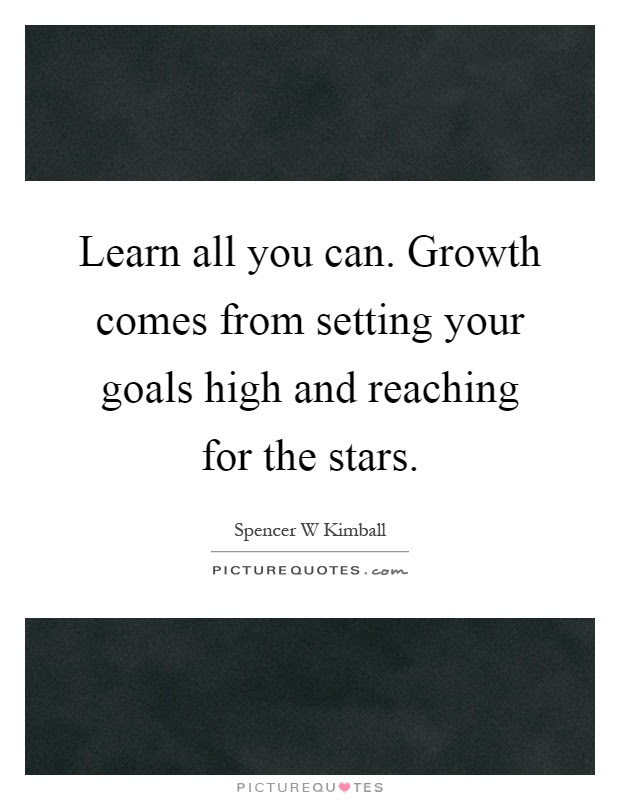 Learn All You Can Growth Comes From Setting Your Goals High And