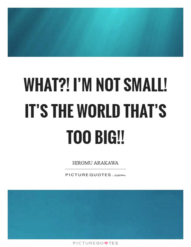 What Im Not Small Its The World Thats Too Big Picture Quotes