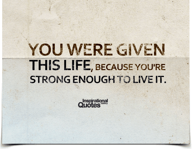 You Were Given This Life Because Youre Strong Enough To Live It