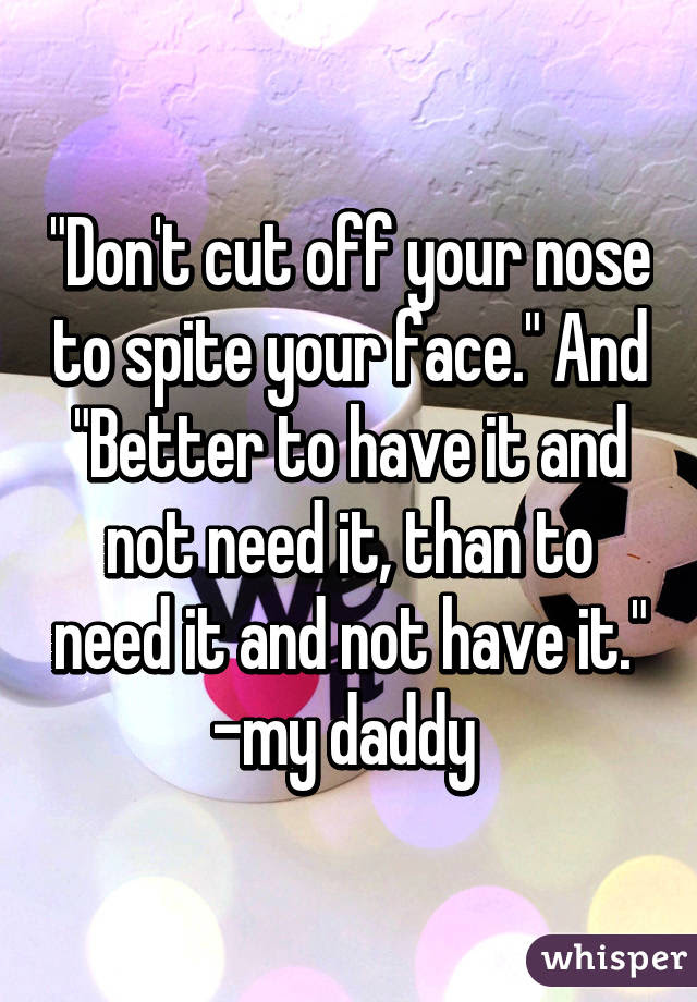 """""""Don't cut off your nose to spite your face."""" And """"Better ..."""