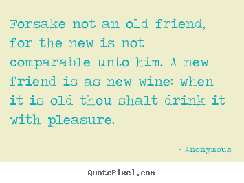 Forsake Not An Old Friend For The New Is Not Comparable Anonymous