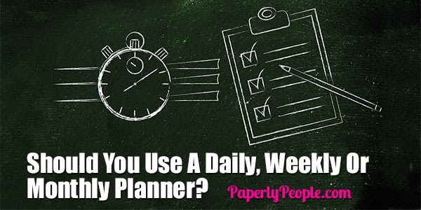 Should You Use A Daily, Weekly Or Monthly Planner?