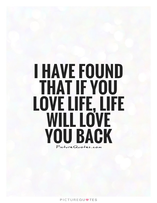I Have Found That If You Love Life Life Will Love You Back