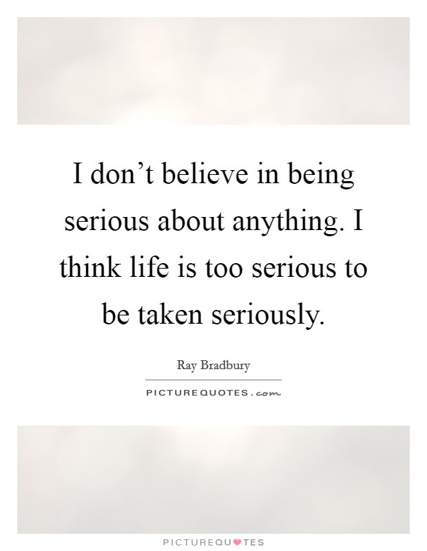 I Dont Believe In Being Serious About Anything I Think Life Is