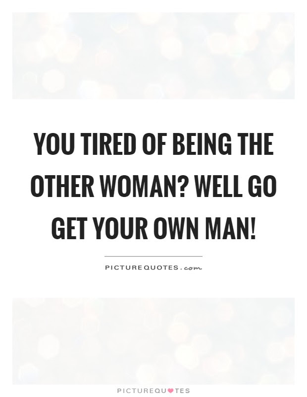 You Tired Of Being The Other Woman Well Go Get Your Own Man
