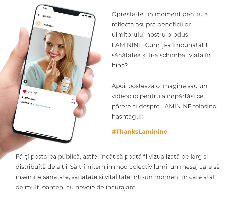 Oprește-te un moment pentru a reflecta asupra beneficiilor uimitorului nostru produs Laminine. Cum ți-a îmbunătățit sănătatea și ți-a schimbat viața în bine? Apoi, postează o imagine sau un videoclip pentru a împărtăși ce părere ai despre Laminine folosind hashtagul #ThanksLaminine. Fă-ți postarea publică, astfel încât să poată fi vizualizată pe larg și distribuită de alții. Să trimitem în mod colectiv lumii un mesaj care să însemne sănătate, sănătate și vitalitate într-un moment în care atât de mulți oameni au nevoie de încurajare.