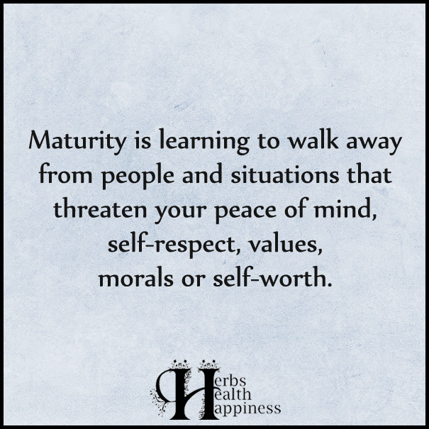Maturity Is Learning To Walk Away From People And Situations ø