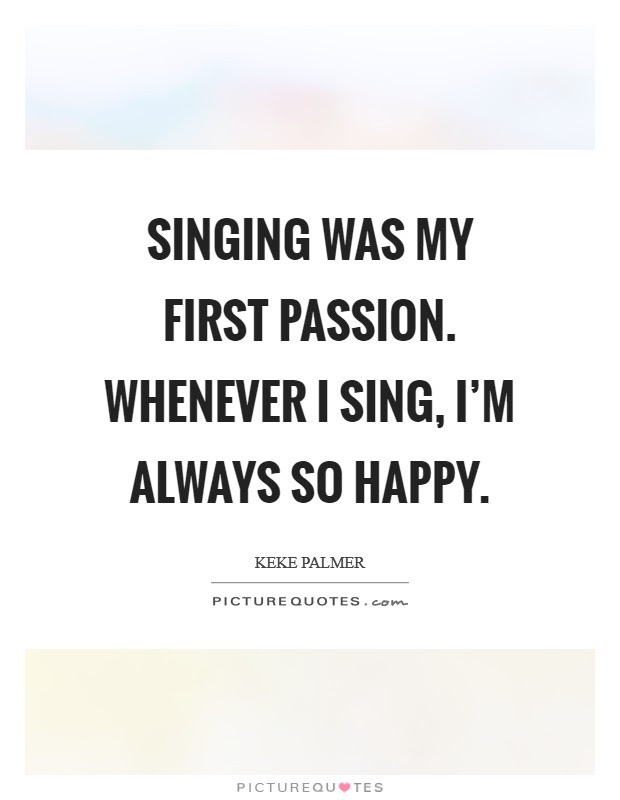 Singing Was My First Passion Whenever I Sing Im Always So