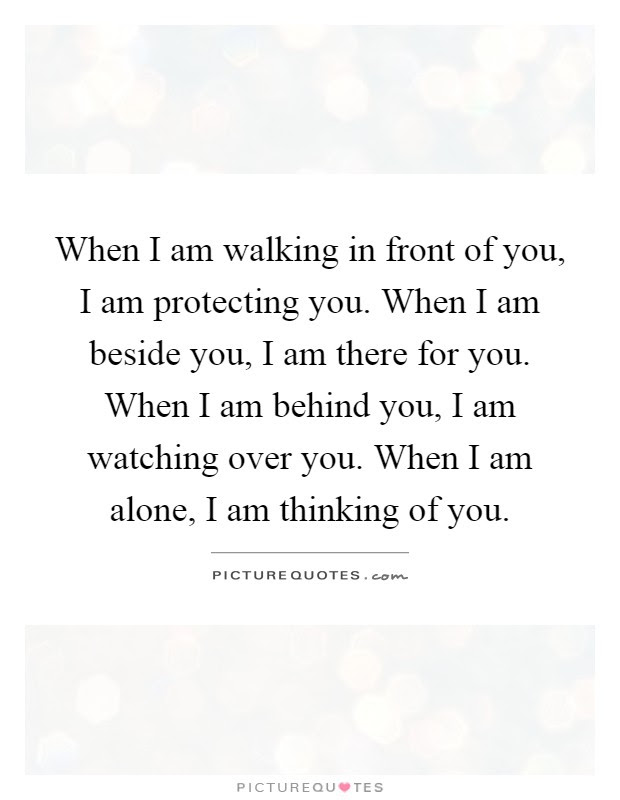 When I Am Walking In Front Of You I Am Protecting You When I