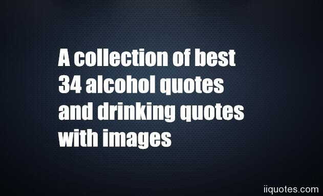 A Collection Of Best 34 Alcohol Quotes And Drinking Quotes With