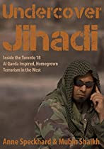 Undercover Jihadi: Inside the Toronto 18 - Al Qaeda Inspired, Homegrown, Terrorism in the West