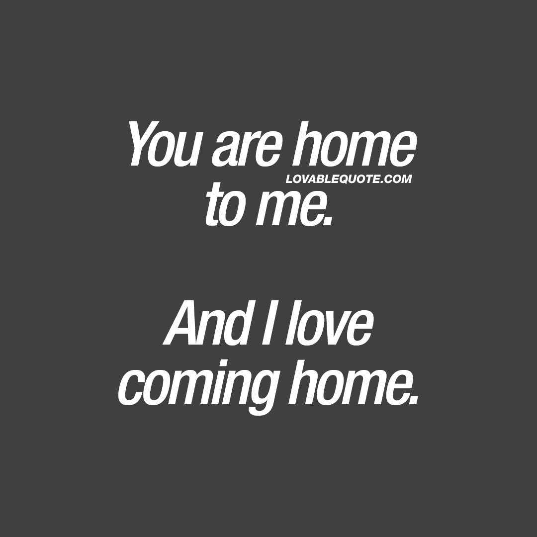 Love Quote You Are Home To Me And I Love Coming Home