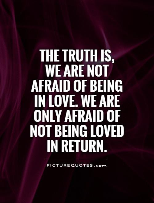 The Truth Is We Are Not Afraid Of Being In Love We Are Only