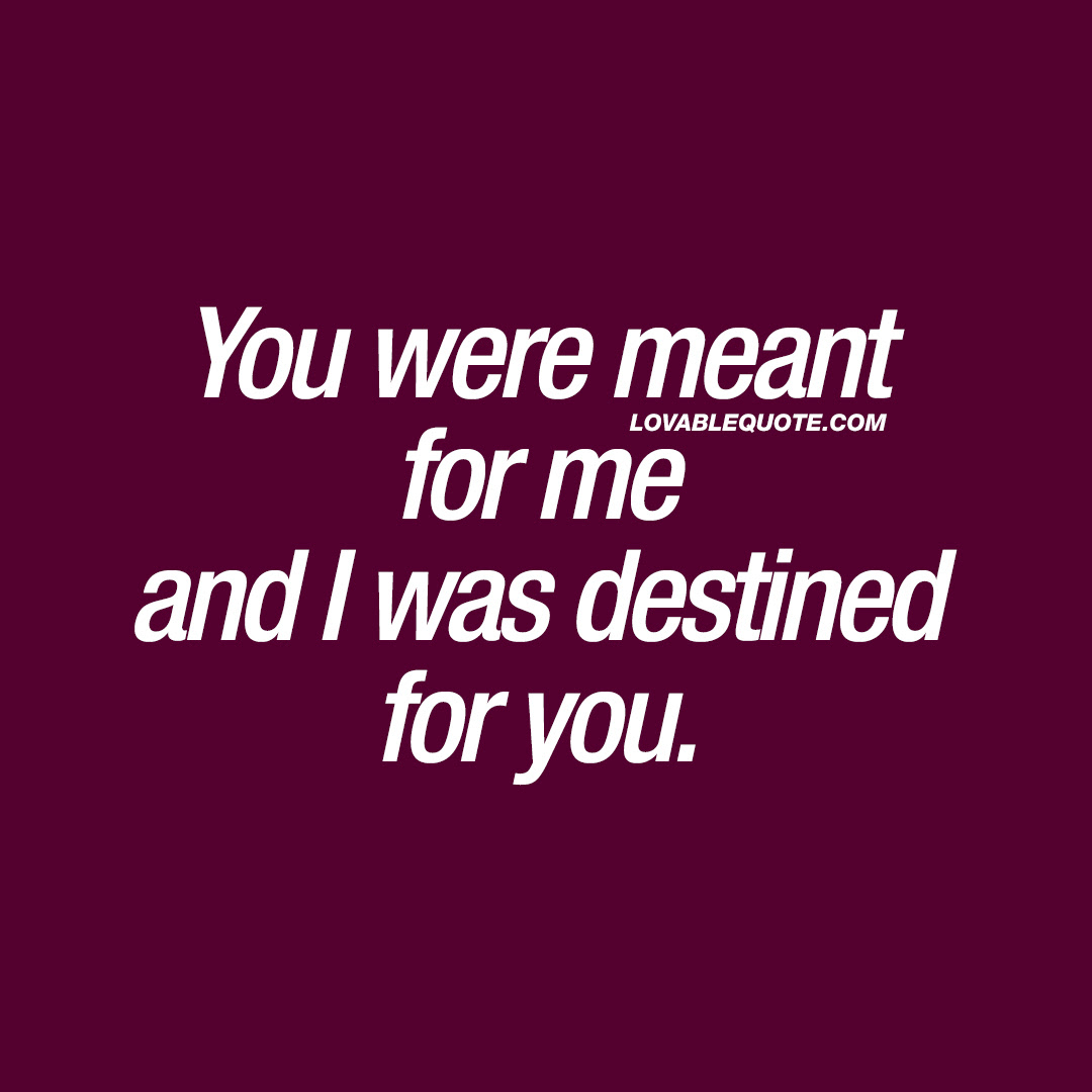You Were Meant For Me And I Was Destined For You Great Love Quotes