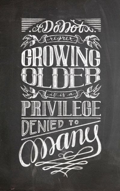 Dont Regret Growing Older It Is A Privilege Denied To Many Nice