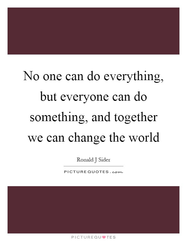 No One Can Do Everything But Everyone Can Do Something And